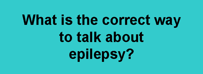 What Is Correct Way To Talk About >> What Is The Correct Way To Talk About Epilepsy News News And Events